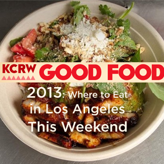KCRW Good Food: Where to Eat in Los Angeles This Weekend